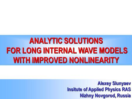 ANALYTIC SOLUTIONS FOR LONG INTERNAL WAVE MODELS WITH IMPROVED NONLINEARITY Alexey Slunyaev Insitute of Applied Physics RAS Nizhny Novgorod, Russia.