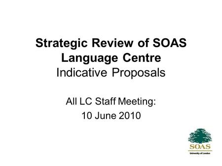 Strategic Review of SOAS Language Centre Indicative Proposals All LC Staff Meeting: 10 June 2010.