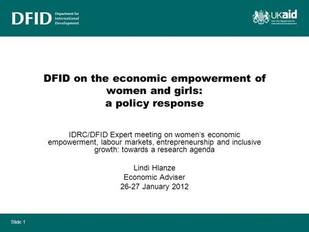 Slide 1 DFID on the economic empowerment of women and girls: a policy response IDRC/DFID Expert meeting on womens economic empowerment, labour markets,