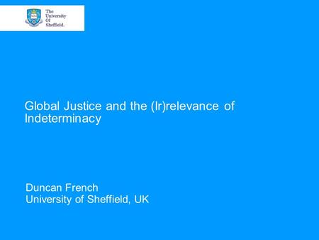 Global Justice and the (Ir)relevance of Indeterminacy Duncan French University of Sheffield, UK.