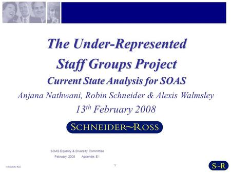 1 © Schneider~Ross S~R The Under-Represented Staff Groups Project Current State Analysis for SOAS Anjana Nathwani, Robin Schneider & Alexis Walmsley 13.