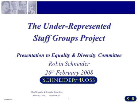 1 © Schneider~Ross S~R The Under-Represented Staff Groups Project Presentation to Equality & Diversity Committee Robin Schneider 26 th February 2008 SOAS.