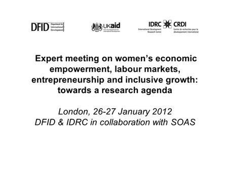 Expert meeting on womens economic empowerment, labour markets, entrepreneurship and inclusive growth: towards a research agenda London, 26-27 January 2012.