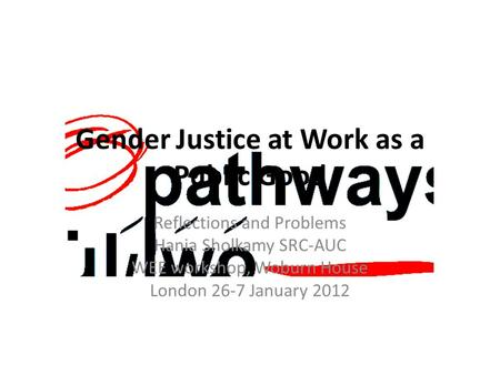 Gender Justice at Work as a Public Good Reflections and Problems Hania Sholkamy SRC-AUC WEE workshop, Woburn House London 26-7 January 2012.