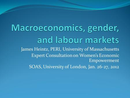 James Heintz, PERI, University of Massachusetts Expert Consultation on Womens Economic Empowerment SOAS, University of London, Jan. 26-27, 2012.