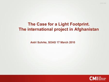 The Case for a Light Footprint. The international project in Afghanistan Astri Suhrke, SOAS 17 March 2010.