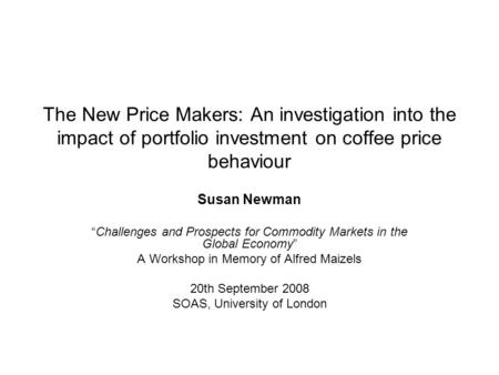 The New Price Makers: An investigation into the impact of portfolio investment on coffee price behaviour Susan Newman Challenges and Prospects for Commodity.