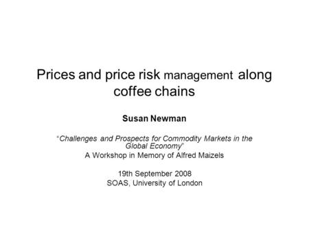 Prices and price risk management along coffee chains Susan Newman Challenges and Prospects for Commodity Markets in the Global Economy A Workshop in Memory.