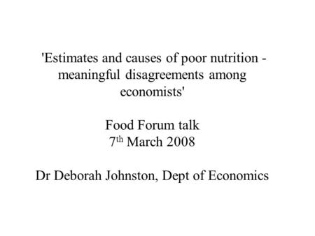 'Estimates and causes of poor nutrition - meaningful disagreements among economists' Food Forum talk 7 th March 2008 Dr Deborah Johnston, Dept of Economics.