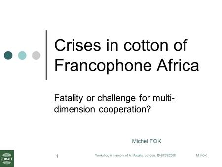 M. FOKWorkshop in memory of A. Maizels, London, 19-20/09/2008 1 Crises in cotton of Francophone Africa Fatality or challenge for multi- dimension cooperation?