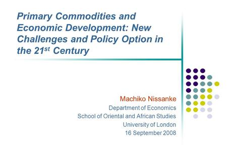 Primary Commodities and Economic Development: New Challenges and Policy Option in the 21 st Century Machiko Nissanke Department of Economics School of.