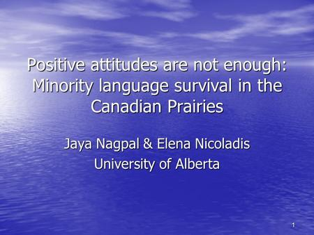 1 Positive attitudes are not enough: Minority language survival in the Canadian Prairies Jaya Nagpal & Elena Nicoladis University of Alberta.