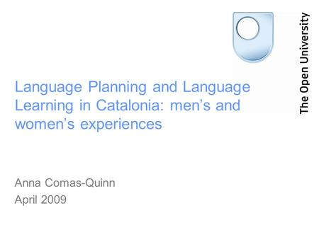 Language Planning and Language Learning in Catalonia: mens and womens experiences Anna Comas-Quinn April 2009.