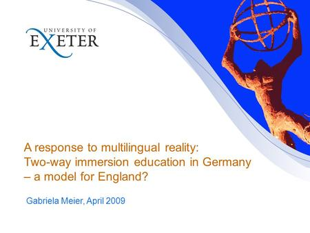A response to multilingual reality: Two-way immersion education in Germany – a model for England? Gabriela Meier, April 2009.