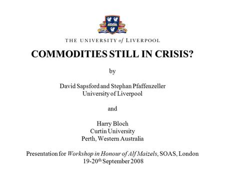 COMMODITIES STILL IN CRISIS? by David Sapsford and Stephan Pfaffenzeller University of Liverpool and Harry Bloch Curtin University Perth, Western Australia.