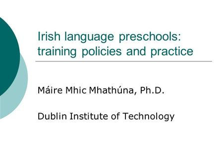 Irish language preschools: training policies and practice Máire Mhic Mhathúna, Ph.D. Dublin Institute of Technology.