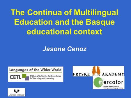 The Continua of Multilingual Education and the Basque educational context Jasone Cenoz.