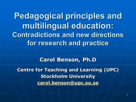 1 Pedagogical principles and multilingual education: Contradictions and new directions for research and practice Carol Benson, Ph.D Centre for Teaching.