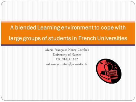 Marie-Françoise Narcy-Combes University of Nantes CRINI-EA 1162 A blended Learning environment to cope with large groups of students.
