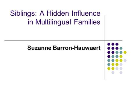 Siblings: A Hidden Influence in Multilingual Families Suzanne Barron-Hauwaert.