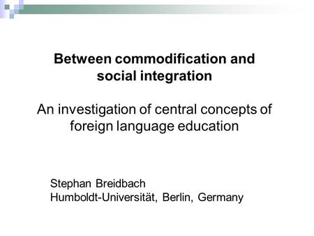 Between commodification and social integration An investigation of central concepts of foreign language education Stephan Breidbach Humboldt-Universität,