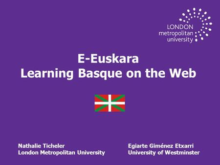 E-Euskara Learning Basque on the Web Nathalie TichelerEgiarte Giménez Etxarri London Metropolitan UniversityUniversity of Westminster.