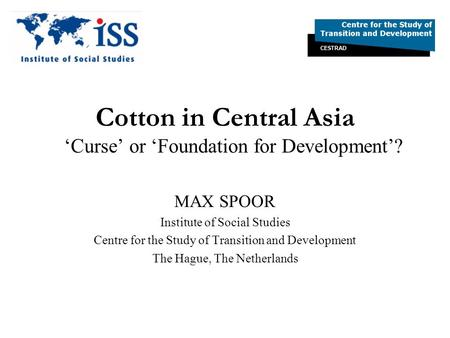 Cotton in Central Asia Curse or Foundation for Development? MAX SPOOR Institute of Social Studies Centre for the Study of Transition and Development The.