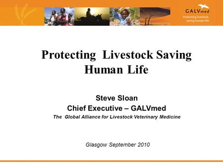 Steve Sloan Chief Executive – GALVmed The Global Alliance for Livestock Veterinary Medicine Protecting Livestock Saving Human Life Glasgow September 2010.