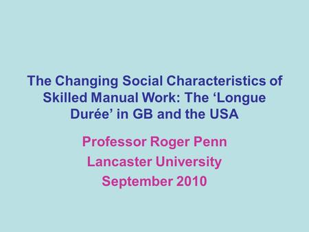 The Changing Social Characteristics of Skilled Manual Work: The Longue Durée in GB and the USA Professor Roger Penn Lancaster University September 2010.