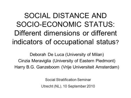 SOCIAL DISTANCE AND SOCIO-ECONOMIC STATUS: Different dimensions or different indicators of occupational status ? Deborah De Luca (University of Milan)