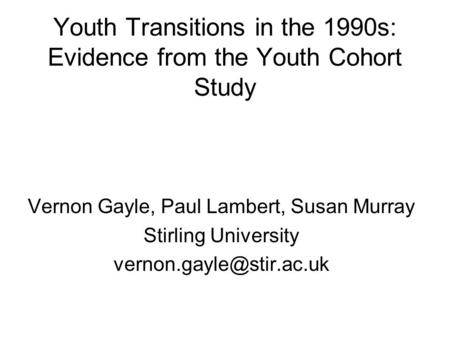 Youth Transitions in the 1990s: Evidence from the Youth Cohort Study Vernon Gayle, Paul Lambert, Susan Murray Stirling University