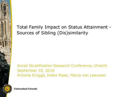 Total Family Impact on Status Attainment - Sources of Sibling (Dis)similarity Social Stratification Research Conference, Utrecht September 10, 2010 Antonie.