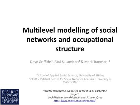 Multilevel modelling of social networks and occupational structure Dave Griffiths¹, Paul S. Lambert¹ & Mark Tranmer¹ ² ¹ School of Applied Social Science,