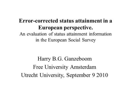 Error-corrected status attainment in a European perspective. An evaluation of status attainment information in the European Social Survey Harry B.G. Ganzeboom.