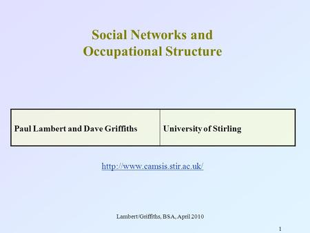Lambert/Griffiths, BSA, April 2010 1 Social Networks and Occupational Structure   Paul Lambert.