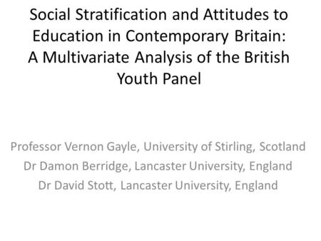 Social Stratification and Attitudes to Education in Contemporary Britain: A Multivariate Analysis of the British Youth Panel Professor Vernon Gayle, University.