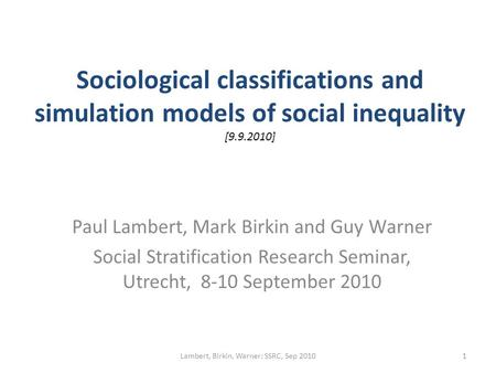 Sociological classifications and simulation models of social inequality [9.9.2010] Paul Lambert, Mark Birkin and Guy Warner Social Stratification Research.