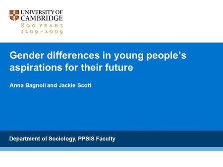 Gender differences in young peoples aspirations for their future Anna Bagnoli and Jackie Scott Department of Sociology, PPSIS Faculty.