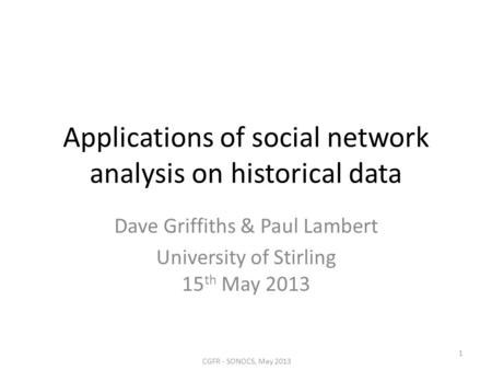 Applications of social network analysis on historical data Dave Griffiths & Paul Lambert University of Stirling 15 th May 2013 CGFR - SONOCS, May 2013.
