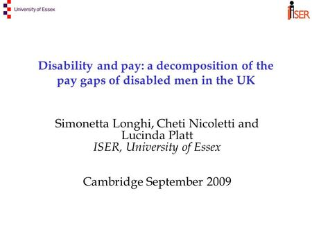 Disability and pay: a decomposition of the pay gaps of disabled men in the UK Simonetta Longhi, Cheti Nicoletti and Lucinda Platt ISER, University of Essex.