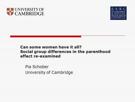 Can some women have it all? Social group differences in the parenthood effect re-examined Pia Schober University of Cambridge.
