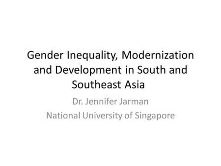 Gender Inequality, Modernization and Development in South and Southeast Asia Dr. Jennifer Jarman National University of Singapore.