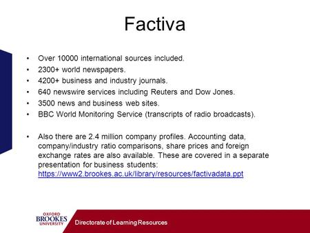 Directorate of Learning Resources Factiva Over 10000 international sources included. 2300+ world newspapers. 4200+ business and industry journals. 640.