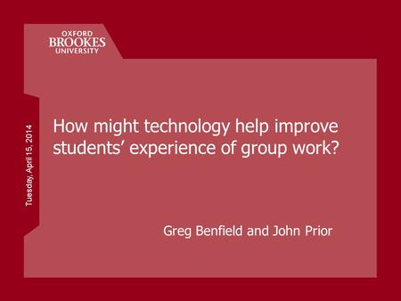 Tuesday, April 15, 2014 How might technology help improve students experience of group work? Greg Benfield and John Prior.