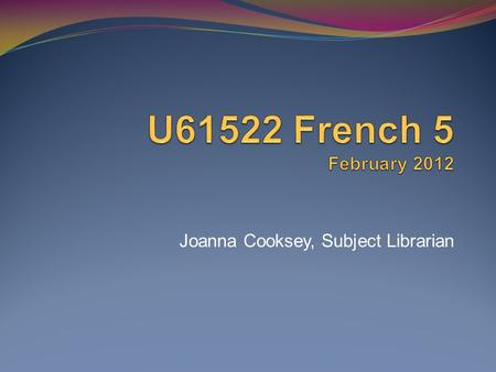 Joanna Cooksey, Subject Librarian. Todays session The aim is to introduce you to a range of French resources available from the Library and help you access.