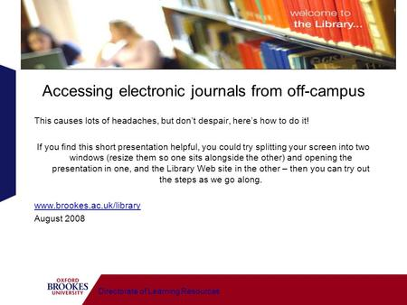Directorate of Learning Resources Accessing electronic journals from off-campus This causes lots of headaches, but dont despair, heres how to do it! If.