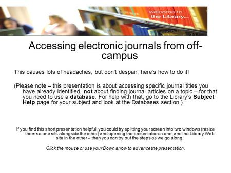 Accessing electronic journals from off- campus This causes lots of headaches, but dont despair, heres how to do it! (Please note – this presentation is.
