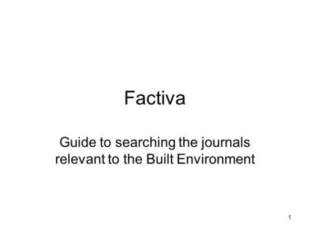 1 Factiva Guide to searching the journals relevant to the Built Environment.
