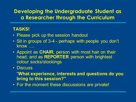 Developing the Undergraduate Student as a Researcher through the Curriculum TASKS! Please pick up the session handout Sit in groups of 3-4 - perhaps with.