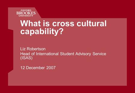 What is cross cultural capability? Liz Robertson Head of International Student Advisory Service (ISAS) 12 December 2007.
